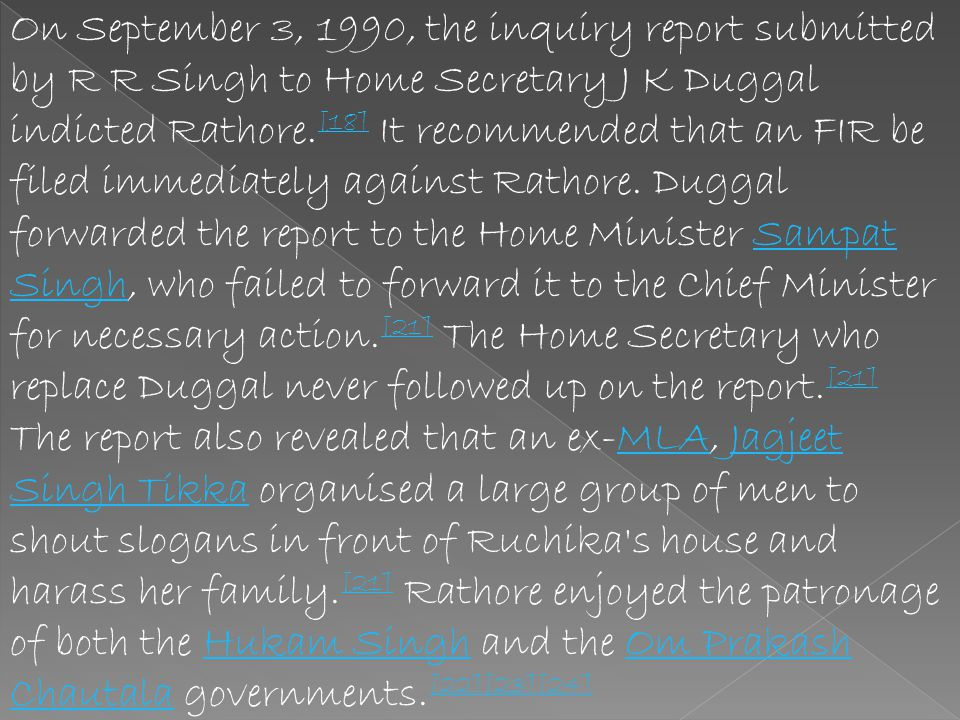 On September 3, 1990, the inquiry report submitted by R R Singh to Home Secretary J K Duggal indicted Rathore.[18] It recommended that an FIR be filed immediately against Rathore. Duggal forwarded the report to the Home Minister Sampat Singh, who failed to forward it to the Chief Minister for necessary action.[21] The Home Secretary who replace Duggal never followed up on the report.[21]